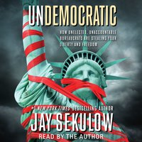 Undemocratic: How Unelected, Unaccountable Bureaucrats Are Stealing Your Liberty and Freedom - Jay Sekulow