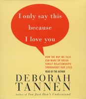 I Only Say This Because I Love You: Talking In Families - Deborah Tannen