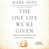 The One Life We're Given: Finding the Wisdom That Waits in Your Heart - Mark Nepo