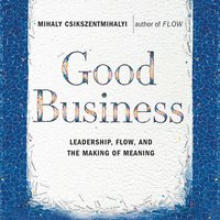 Good Business: Leadership, Flow and the Making of Meaning - Mihaly Csikszentmihalyi