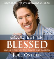 Good, Better, Blessed: Living with Purpose, Power and Passion - Joel Osteen