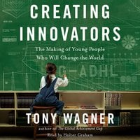 Creating Innovators: The Making of Young People Who Will Change the World - Tony Wagner