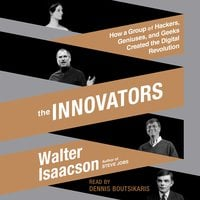 The Innovators: How a Group of Hackers, Geniuses, and Geeks Created the Digital Revolution - Walter Isaacson