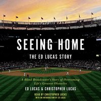 Seeing Home: The Ed Lucas Story: A Blind Broadcaster's Story of Overcoming Life's Greatest Obstacles - Christopher Lucas, Ed Lucas