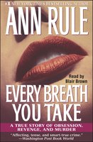 Every Breath You Take: A True Story of Obsession, Revenge, and Murder - Ann Rule