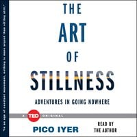 The Art of Stillness: Adventures in Going Nowhere - Pico Iyer