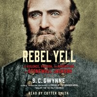 Rebel Yell: The Violence, Passion and Redemption of Stonewall Jackson - S.C. Gwynne