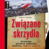 Związane skrzydła. Dlaczego polskie samoloty spadają. Raport pilota - Robert Zawada
