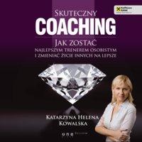 Skuteczny coaching. Jak zostać najlepszym trenerem osobistym i zmieniać życie innych na lepsze - Katarzyna Helena Kowalska