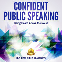 Confident Public Speaking - Being Heard Above the Noise - Rosemarie Barnes