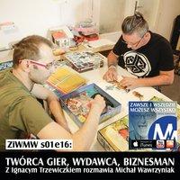 """Podcast - S1E16 ZiWMW: Twórca gier, wydawca - Ignacy """"Trzewik"""" Trzewiczek - Michał Wawrzyniak"""