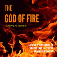 The God of Fire: Ancient Vedic Secrets to Wealth, Love, Happiness and Enlightenment - Robin Sacredfire