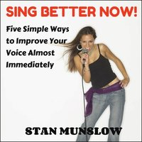 Sing Better Now! Five Simple Ways to Improve Your Voice Almost Immediately - Stan Munslow