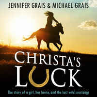 Christa's Luck, The story of a girl, her horse, and the last wild mustangs - Jennifer Grais, Michael Grais