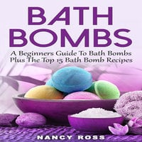 Bath Bombs - A Beginners Guide To Bath Bombs Plus The Top 15 Bath Bomb Recipes - Nancy Ross
