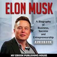 Elon Musk - A Biography of Business, Success and Entrepreneurship (Tesla, SpaceX, Billionaire) - Various Authors