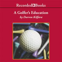 A Golfer's Education - Darren Kilfara