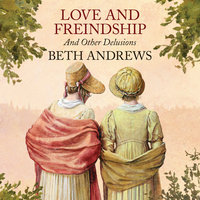 Love and Freindship and Other Delusions - Beth Andrews