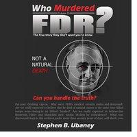 Who Murdered FDR? - Stephen B. Ubaney