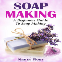 Soap Making - A Beginners Guide To Soap Making - Nancy Ross