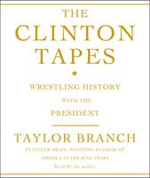 The Clinton Tapes: Wrestling History with the President - Taylor Branch
