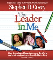 The Leader in Me: How Schools and Parents Around the World Are Inspiring Greatness, One Child At a Time - Stephen R. Covey