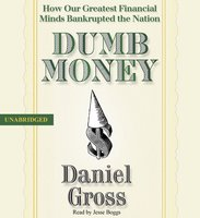 Dumb Money: How Our Greatest Financial Minds Bankrupted the Nation - Daniel Gross
