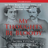 My Thoughts Be Bloody: The Bitter Rivalry Between Edwin and John Wilkes Booth That Led to an American Tragedy - Nora Titone