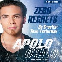 Zero Regrets: Be Greater Than Yesterday - Apolo Ohno
