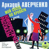 «Мой сосед по кровати» и другие юмористические рассказы - Аркадий Аверченко