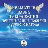 Крылатые слова и выражения, притчи, байки, поверия русского народа - Сергей Максимов