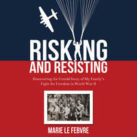 Risking and Resisting - Discovering the Untold Story of My Family's Fight for Freedom in World War II - Marie LeFebvre