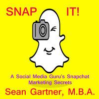 Snap It! - A Social media Guru's Snapchat Marketing Secrets - Sean Gartner