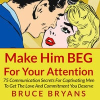 Make Him BEG for Your Attention - 75 Communication Secrets for Captivating Men to Get the Love and Commitment You Deserve - Bruce Bryans