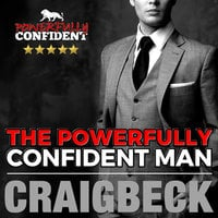 The Powerfully Confident Man - How to Develop Magnetically Attractive Self Confidence - Craig Beck