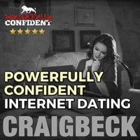 Powerfully Confident Internet Dating - Be the Guy That Women Want to Meet Online - Craig Beck