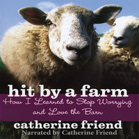 Hit By A Farm - How I Learned to Stop Worrying and Love the Barn - Catherine Friend