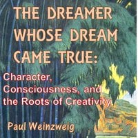 The Dreamer Whose Dream Came True - Character, Consciousness, and The Roots of Creativity - Paul Weinzweig