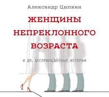 Женщины непреклонного возраста и др. беспринцЫпные рассказы - Александр Цыпкин