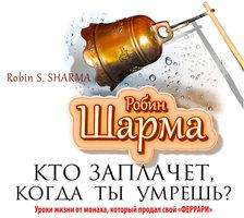 Кто заплачет, когда ты умрешь? Уроки жизни от монаха, который продал свой «феррари» - Робин Шарма