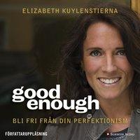 Good enough : Bli fri från din perfektionism - Elizabeth Gummesson, Elizabeth Kuylenstierna