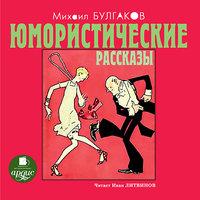 Юмористические рассказы - Михаил Булгаков