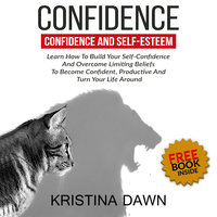 Confidence And Self-Esteem - How to Build Your Confidence And Overcome Limiting Beliefs - Kristina Dawn