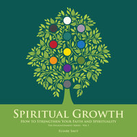 Spiritual Growth - How to Strengthen Your Faith and Spirituality - Elsabe Smit