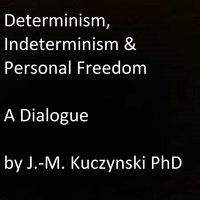 Determinism, Indeterminism, and Personal Freedom - A Dialogue - John-Michael Kuczynski