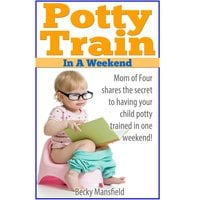 Potty Train in a Weekend - Becky Mansfield