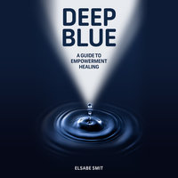 Deep Blue - A Guide to Empowerment Healing - Elsabe Smit
