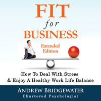 Fit for Business - Extended Edition: How to deal with stress & enjoy a healthy work life balance - Andrew Bridgewater
