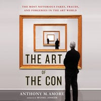 The Art of the Con - The Most Notorious Fakes, Frauds, and Forgeries in the Art World - Anthony M. Amore
