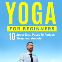 Yoga For Beginners - 10 Super Easy Poses To Reduce Stress and Anxiety - Peter Cook